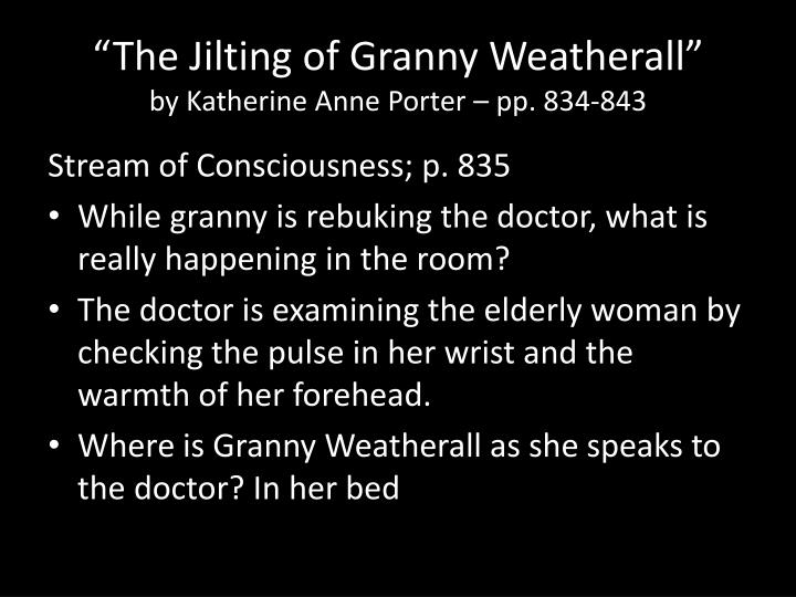 an analysis of the jilting of grandma weatherall Ellen weatherall, or better known as granny weatherall, was an eighty year old woman who was waiting death while waiting in her bed in her room, with a beautiful view outside her window, she recalls the different events in her life that defined her character.