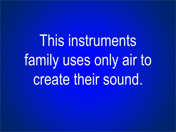 This instruments family uses only air to create their sound.