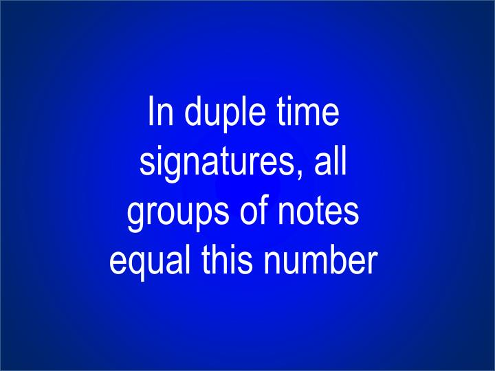 In duple time signatures, all groups of notes equal this number