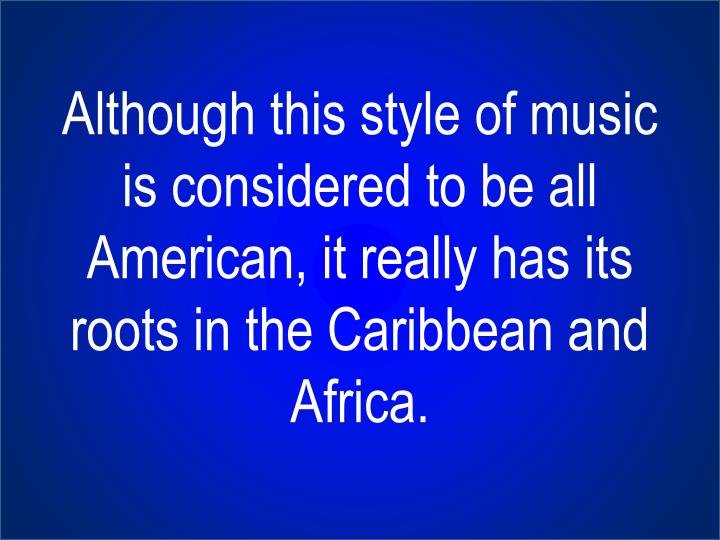 Although this style of music is considered to be all American, it really has its roots in the Caribbean and Africa.