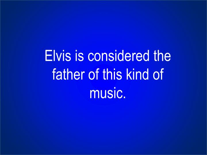 Elvis is considered the father of this kind of music.