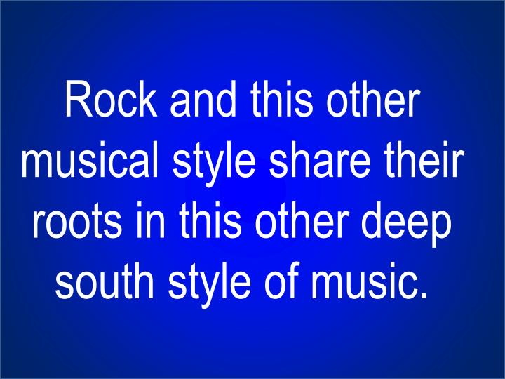 Rock and this other musical style share their roots in this other deep south style of music.
