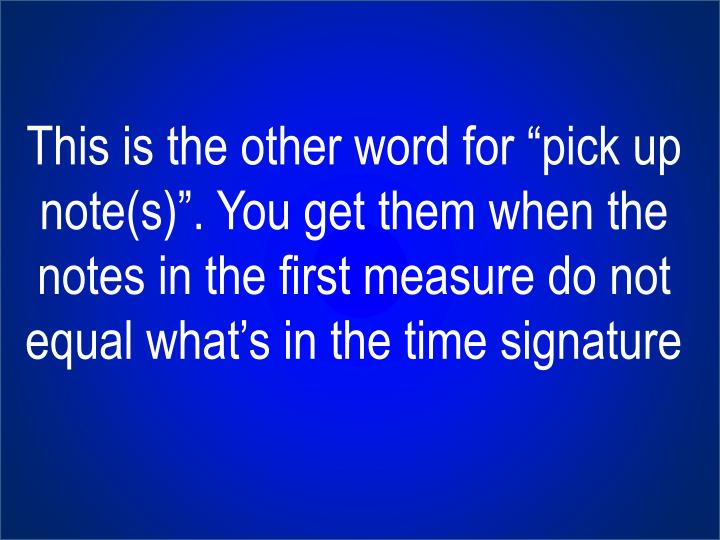 """This is the other word for """"pick up note(s)"""". You get them when the notes in the first measure do not equal what's in the time signature"""