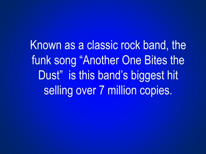 """Known as a classic rock band, the funk song """"Another One Bites the Dust""""  is this band's biggest hit selling over 7 million copies."""