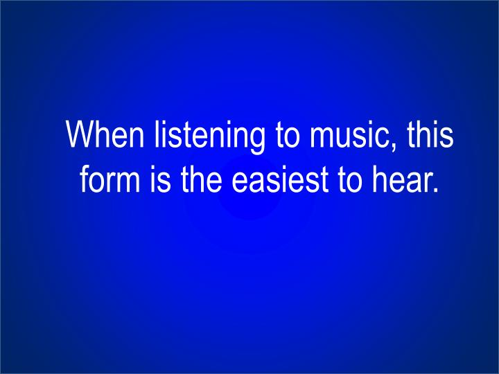 When listening to music, this form is the easiest to hear.
