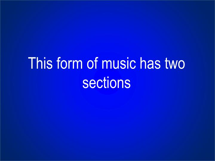 This form of music has two sections