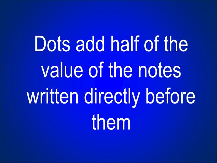 Dots add half of the value of the notes written directly before them