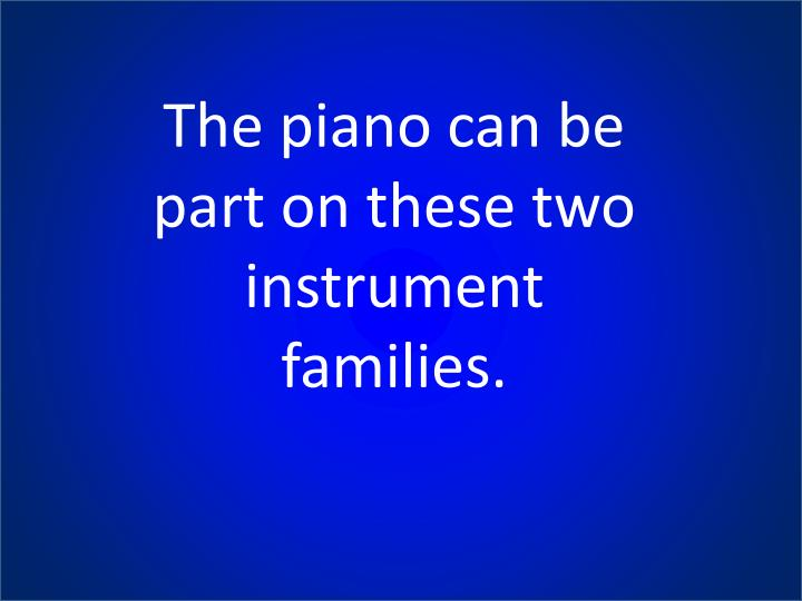 The piano can be part on these two instrument families.