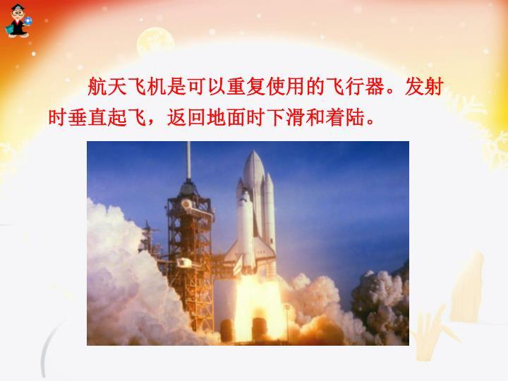 航天飞机是可以重复使用的飞行器。发射时垂直起飞,返回地面时下滑和着陆。