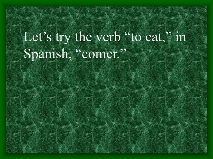 """Let's try the verb """"to eat,"""" in"""