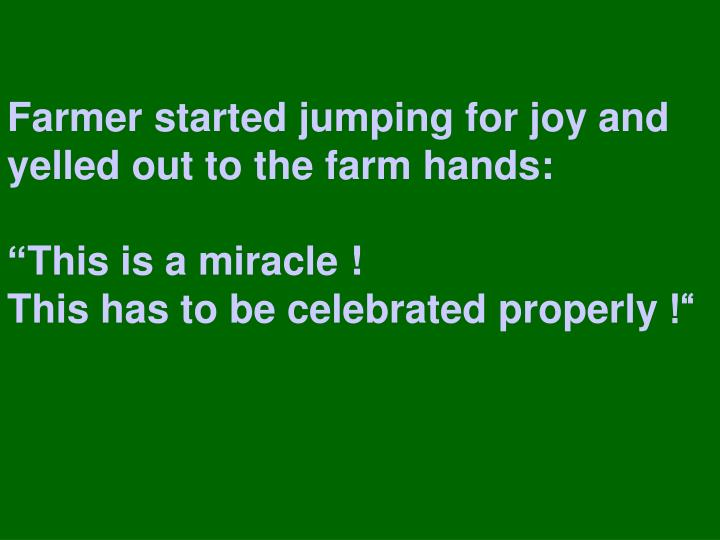 Farmer started jumping for joy and yelled out to the farm hands