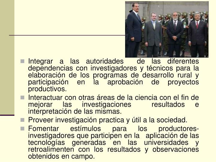 Integrar a las autoridades  de las diferentes dependencias con investigadores y técnicos para la elaboración de los programas de desarrollo rural y participación en la aprobación de proyectos productivos.