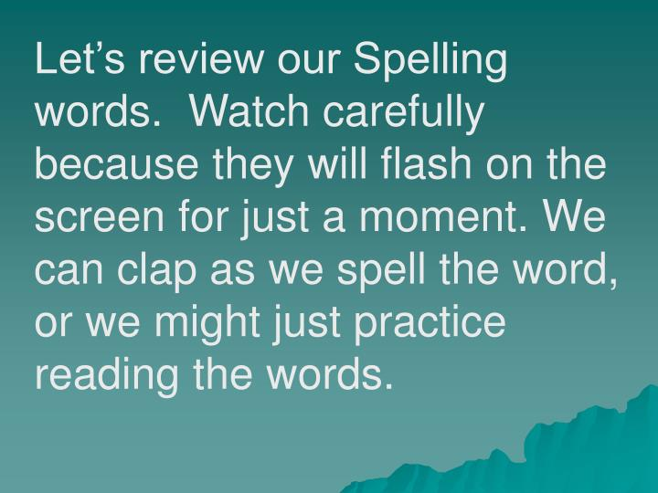Let's review our Spelling words.  Watch carefully because they will flash on the screen for just a moment. We can clap as we spell the word, or we might just practice reading the words.