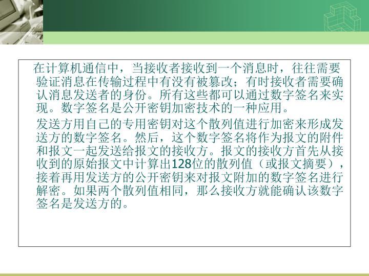 在计算机通信中,当接收者接收到一个消息时,往往需要验证消息在传输过程中有没有被篡改;有时接收者需要确认消息发送者的身份。所有这些都可以通过数字签名来实现。数字签名是公开密钥加密技术的一种应用。