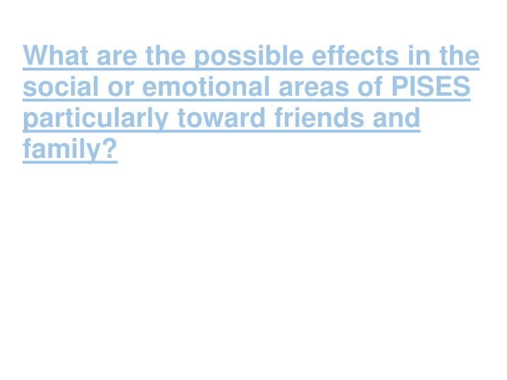 What are the possible effects in the social or emotional areas of PISES particularly toward friends and family?