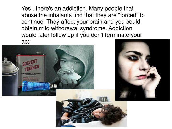 "Yes , there's an addiction. Many people that abuse the inhalants find that they are ""forced"" to continue. They affect your brain and you could obtain mild withdrawal syndrome. Addiction would later follow up if you don't terminate your act."