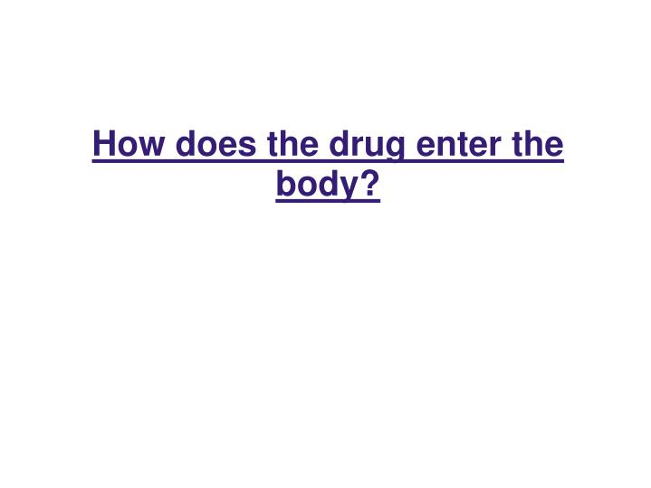 How does the drug enter the body?