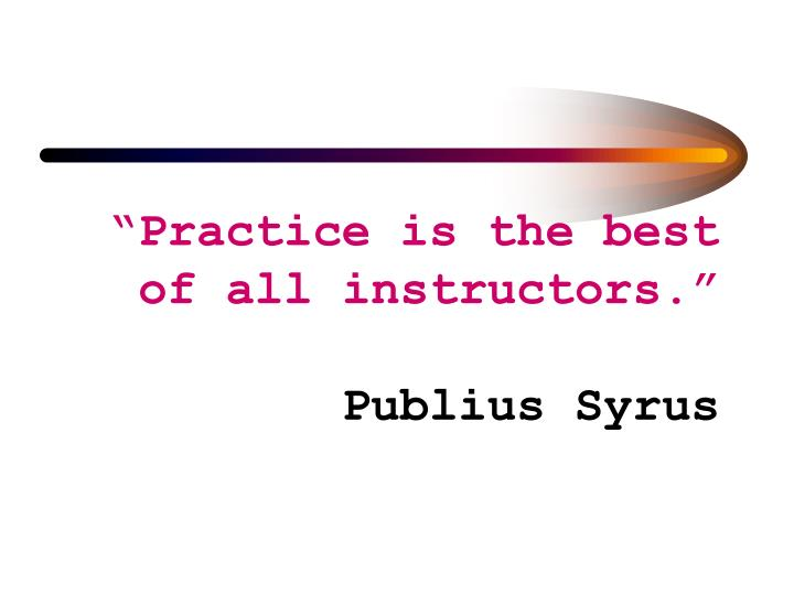 """""""Practice is the best of all instructors."""""""