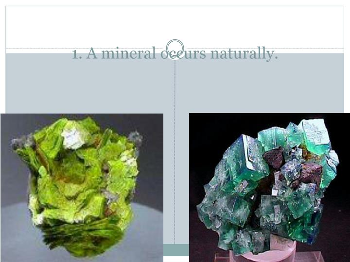 1 a mineral occurs naturally
