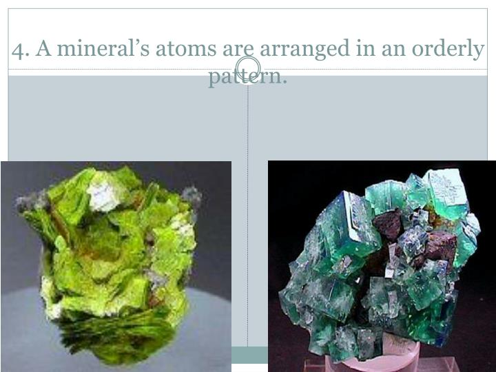 4. A mineral's atoms are arranged in an orderly pattern.