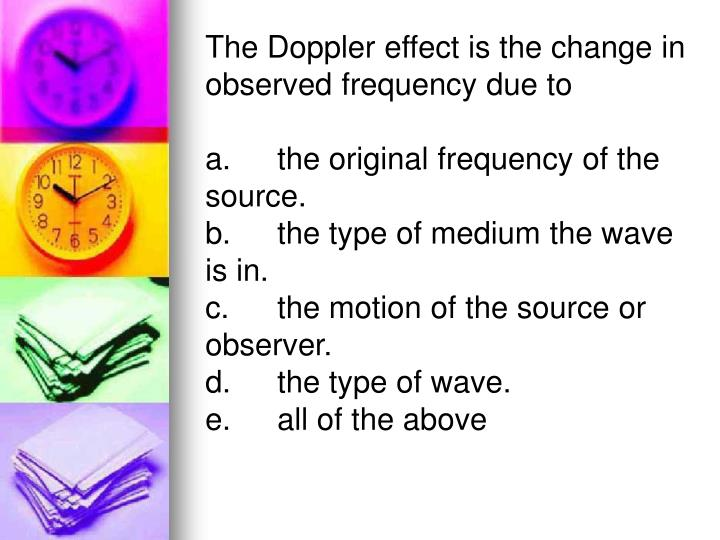 The Doppler effect is the change in observed frequency due to