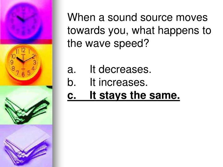 When a sound source moves towards you, what happens to the wave speed?