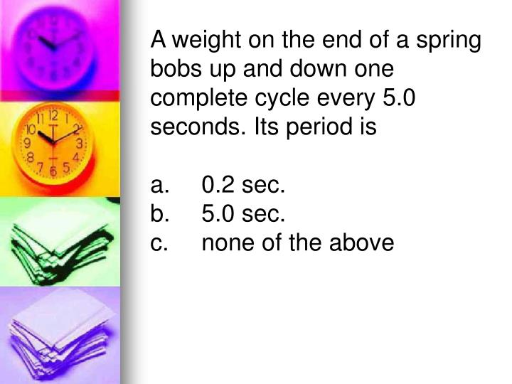 A weight on the end of a spring bobs up and down one complete cycle every 5.0 seconds. Its period is