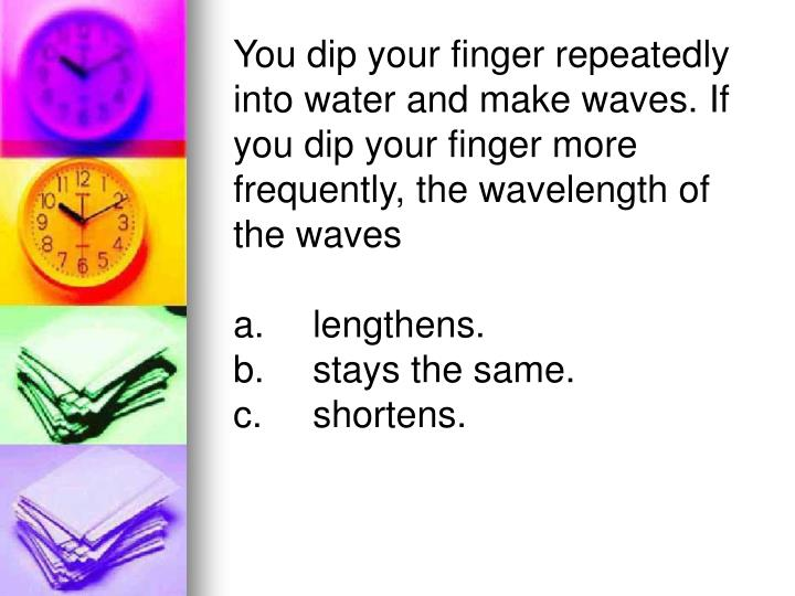 You dip your finger repeatedly into water and make waves. If you dip your finger more frequently, the wavelength of the waves