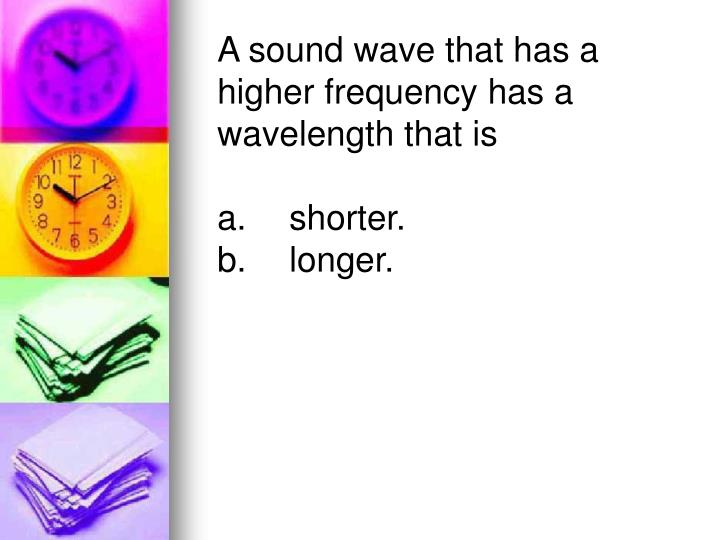 A sound wave that has a higher frequency has a wavelength that is