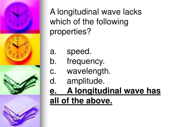 A longitudinal wave lacks which of the following properties?
