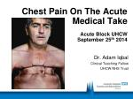 chest pain on the acute medical take acute block uhcw september 25 th 2014