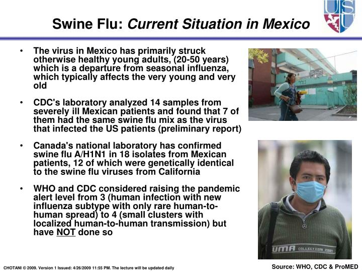 The virus in Mexico has primarily struck otherwise healthy young adults, (20-50 years) which is a departure from seasonal influenza, which typically affects the very young and very old