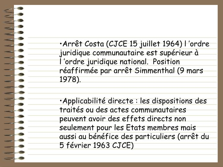 Arrêt Costa (CJCE 15 juillet 1964) l'ordre juridique communautaire est supérieur à l'ordre juridique national.  Position réaffirmée par arrêt Simmenthal (9 mars 1978).