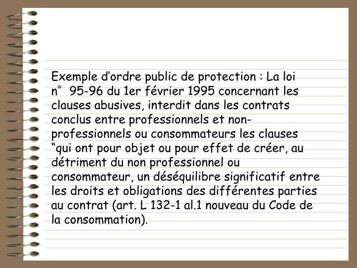 """Exemple d'ordre public de protection : La loi n°95-96 du 1er février 1995 concernant les clauses abusives, interdit dans les contrats conclus entre professionnels et non-professionnels ou consommateurs les clauses """"qui ont pour objet ou pour effet de créer, au détriment du non professionnel ou consommateur, un déséquilibre significatif entre les droits et obligations des différentes parties au contrat (art. L 132-1 al.1 nouveau du Code de la consommation)."""