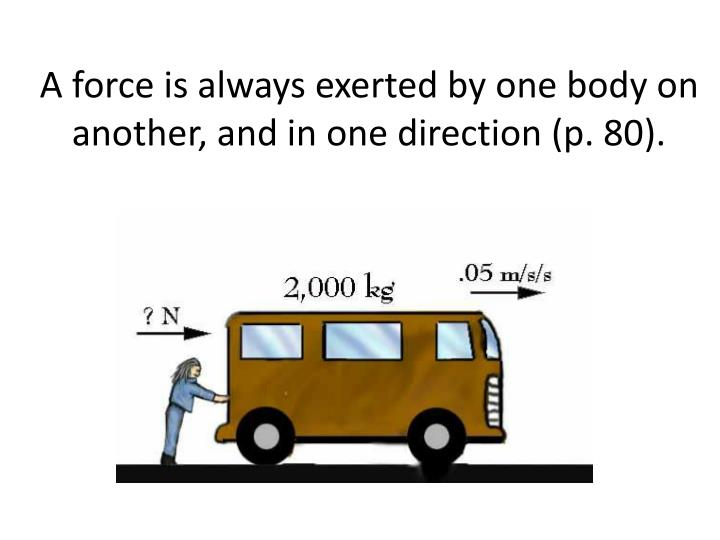 A force is always exerted by one body on another, and in one direction (p. 80).