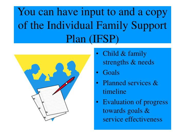 You can have input to and a copy of the Individual Family Support Plan (IFSP)