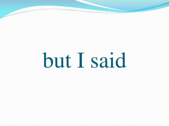 but I said