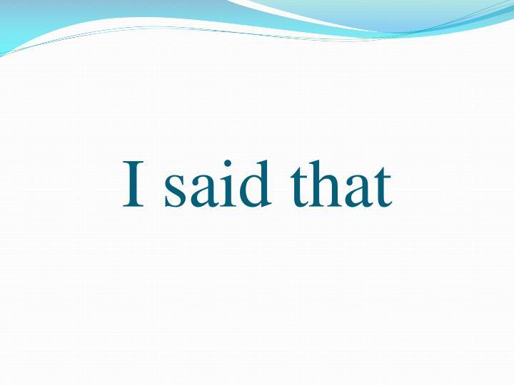 I said that