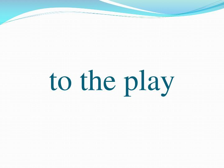 to the play