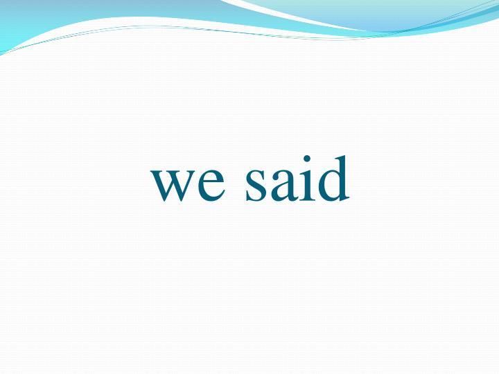 we said