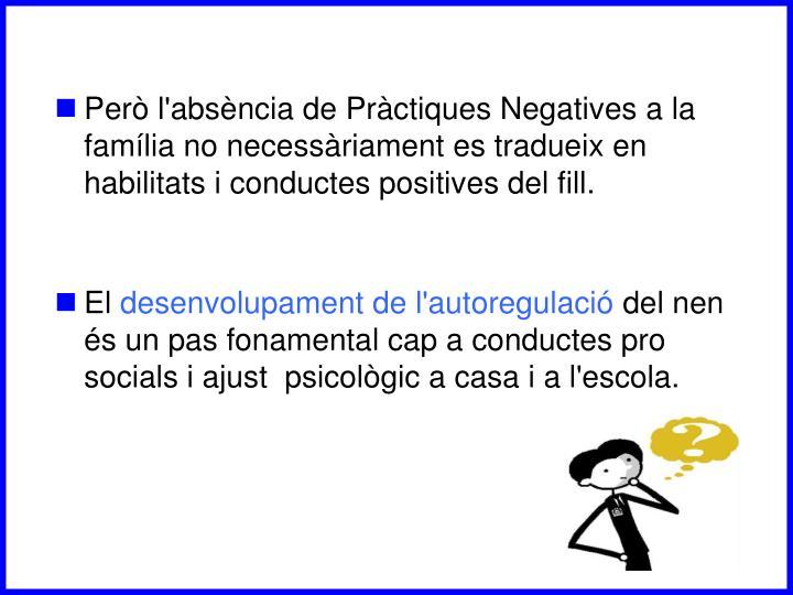 Però l'absència de Pràctiques Negatives a la família no necessàriament es tradueix en habilitats i conductes positives del fill.