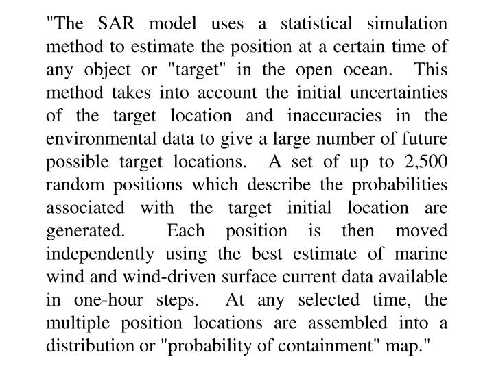 """The SAR model uses a statistical simulation method to estimate the position at a certain time of any object or ""target"" in the open ocean.  This method takes into account the initial uncertainties of the target location and inaccuracies in the environmental data to give a large number of future possible target locations.  A set of up to 2,500 random positions which describe the probabilities associated with the target initial location are generated.  Each position is then moved independently using the best estimate of marine wind and wind-driven surface current data available in one-hour steps.  At any selected time, the multiple position locations are assembled into a distribution or ""probability of containment"" map."""