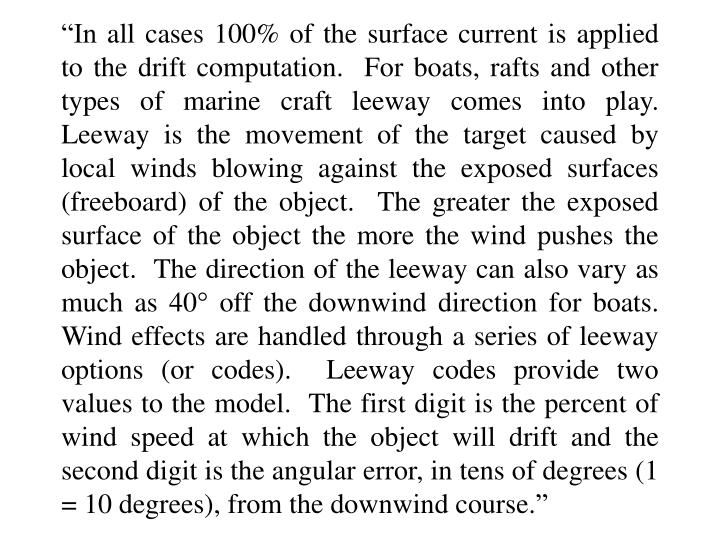 """In all cases 100% of the surface current is applied to the drift computation.  For boats, rafts and other types of marine craft leeway comes into play.  Leeway is the movement of the target caused by local winds blowing against the exposed surfaces (freeboard) of the object.  The greater the exposed surface of the object the more the wind pushes the object.  The direction of the leeway can also vary as much as 40"