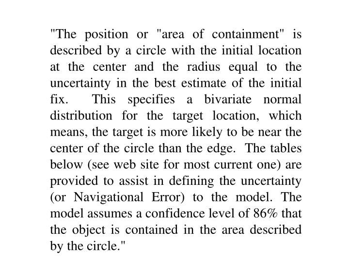 """The position or ""area of containment"" is described by a circle with the initial location at the center and the radius equal to the uncertainty in the best estimate of the initial fix.  This specifies a bivariate normal distribution for the target location, which means, the target is more likely to be near the center of the circle than the edge.  The tables below (see web site for most current one) are provided to assist in defining the uncertainty (or Navigational Error) to the model. The model assumes a confidence level of 86% that the object is contained in the area described by the circle."""