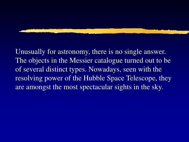 Unusually for astronomy, there is no single answer. The objects in the Messier catalogue turned out to be of several distinct types. Nowadays, seen with the resolving power of the Hubble Space Telescope, they are amongst the most spectacular sights in the sky.