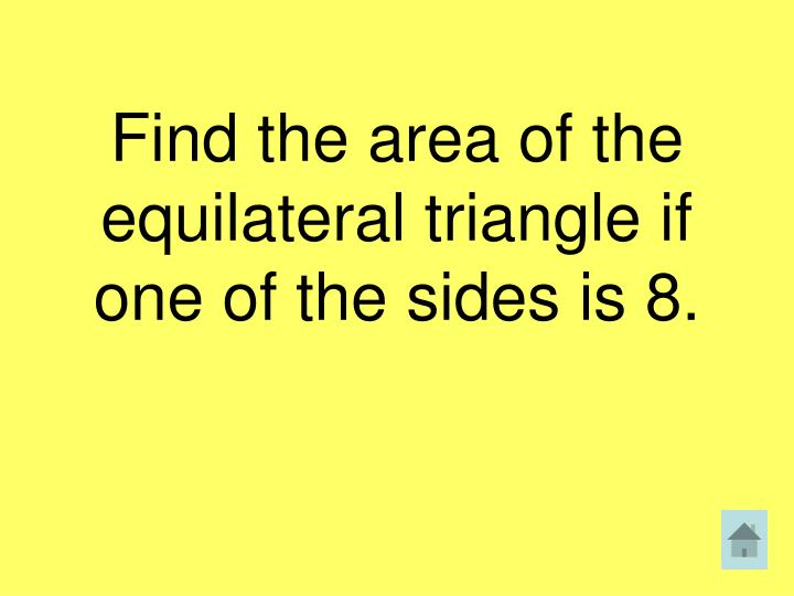 Find the area of the equilateral triangle if one of the sides is 8.