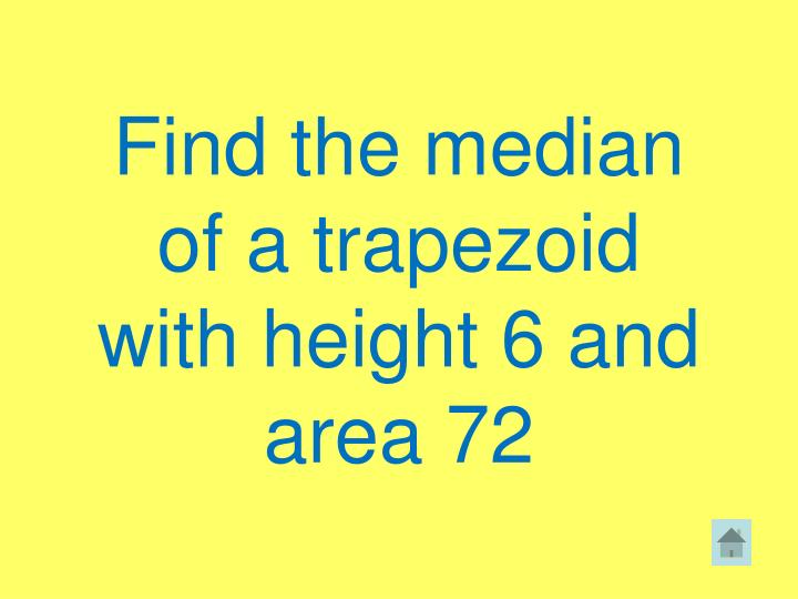 Find the median of a trapezoid with height 6 and area 72