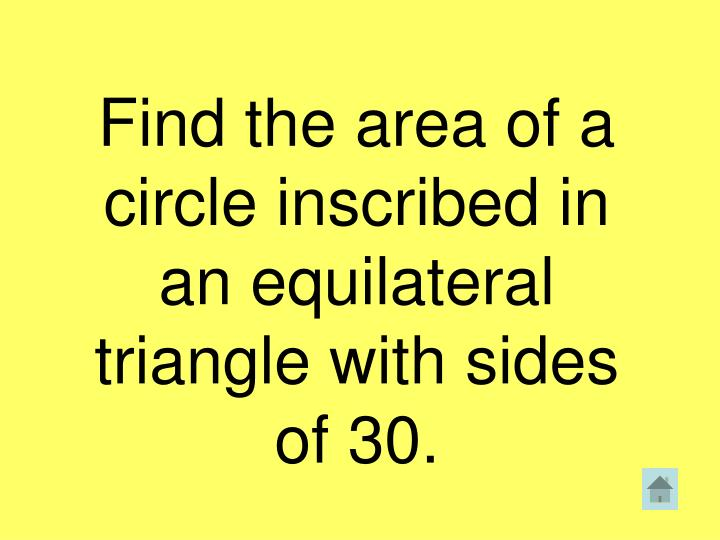 Find the area of a circle inscribed in an equilateral triangle with sides of 30.
