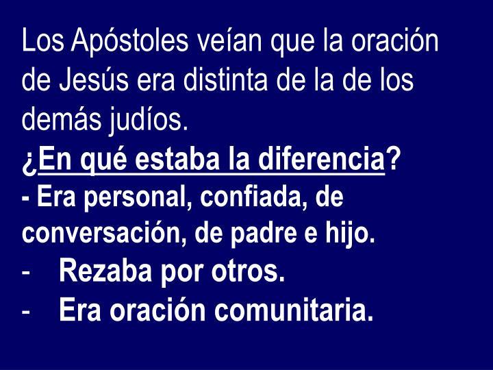 Los Apóstoles veían que la oración de Jesús era distinta de la de los demás judíos.