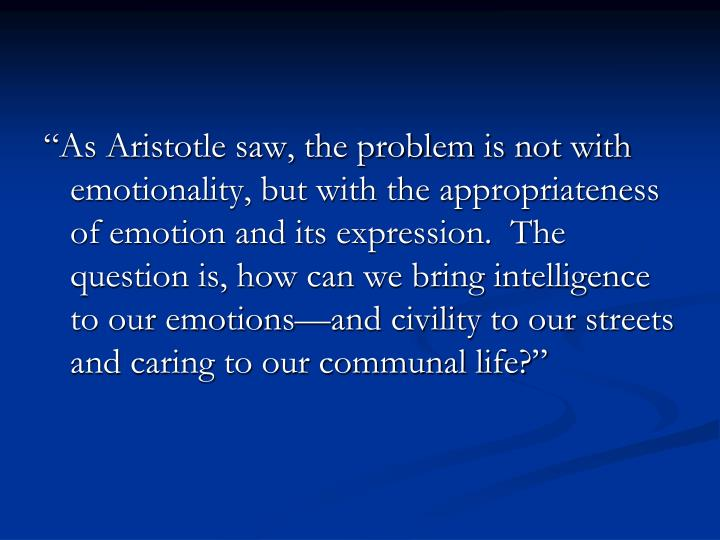 """""""As Aristotle saw, the problem is not with emotionality, but with the appropriateness of emotion and its expression.  The question is, how can we bring intelligence to our emotions—and civility to our streets and caring to our communal life?"""""""